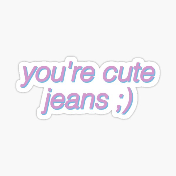 you're cute jeans funny kris and kylie jenner Sticker