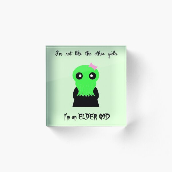 I'm not like the other girls, I'm an elder god! Acrylic Block
