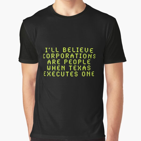 I'll Believe Corporations Are People When Texas Executes One Graphic T-Shirt
