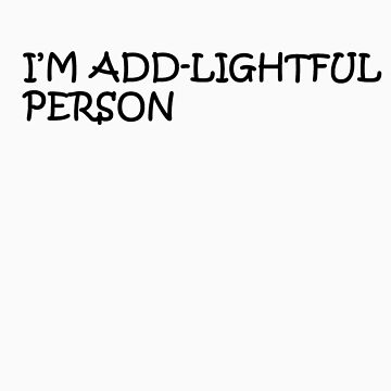 I'm ADD-Lightful Person by Thowell3