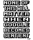 None of This Will Matter When Google Becomes Sentient by Brett Gilbert