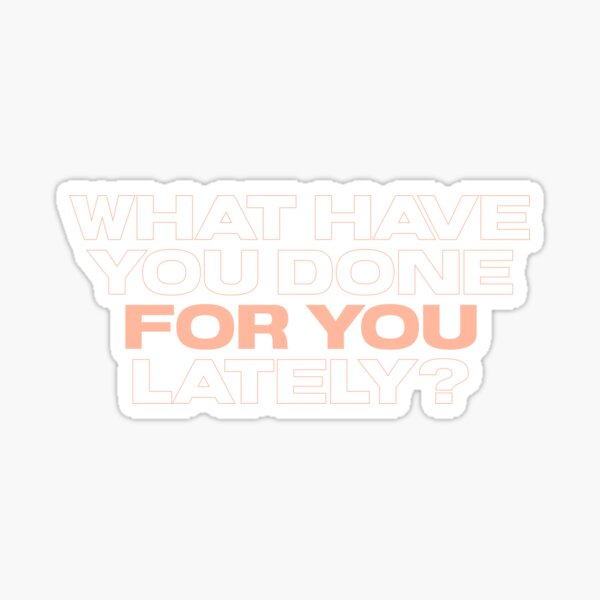 What Have You Done For You Lately? Sticker