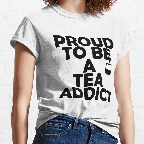 Proud To Be A Tea Addict Classic T-Shirt