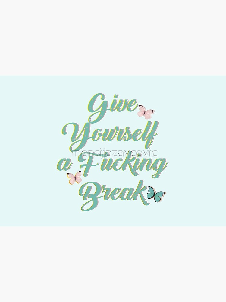 Give yourself a fucking break by mensijazavcevic