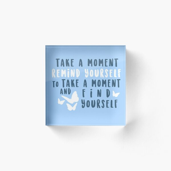 take a moment to find yourself Acrylic Block