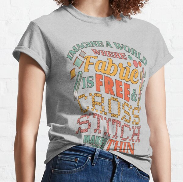 Imagine A World Fabric Is Free Cross Stitch Makes Thin | Needlepoint Classic T-Shirt