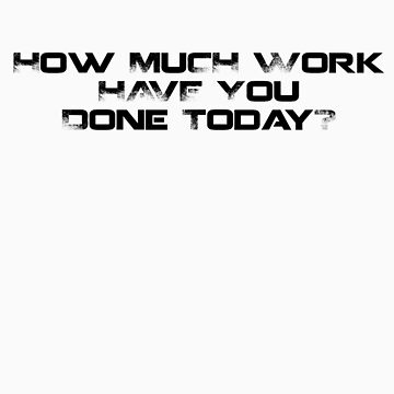 How Much Work Have You Done Today? by thatboytim