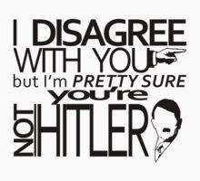 I disagree but you're not Hitler