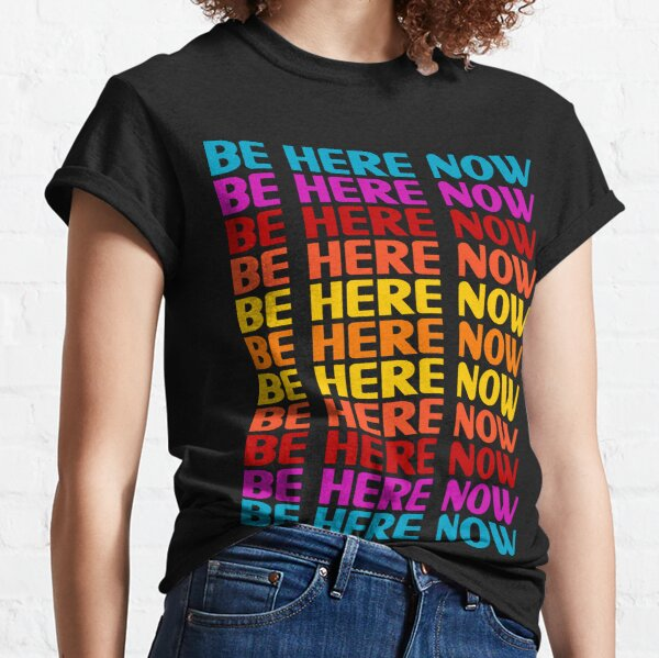 Be Here Now T-Shirt Classic T-Shirt