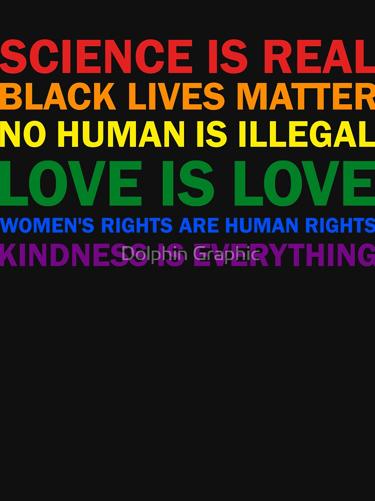 Science is real! Black lives matter! No human is illegal! Love is love! Women's rights are human rights! Kindness is everything! Shirt  T-Shirt Women Men by DavosLLC