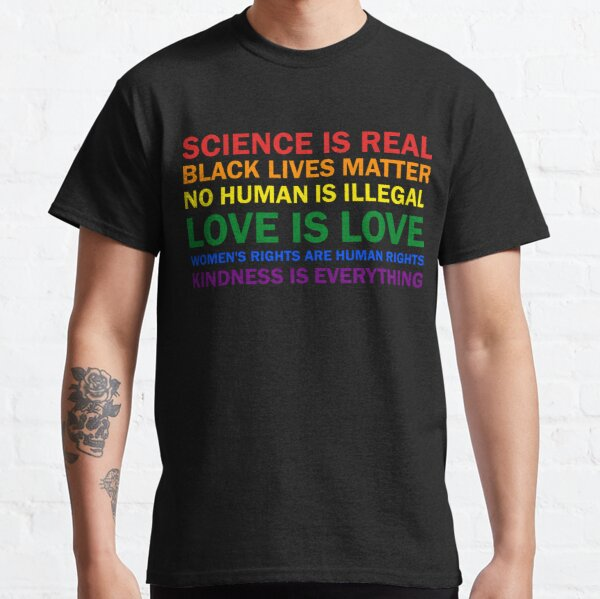 Science is real! Black lives matter! No human is illegal! Love is love! Women's rights are human rights! Kindness is everything! Shirt  T-Shirt Women Men Classic T-Shirt