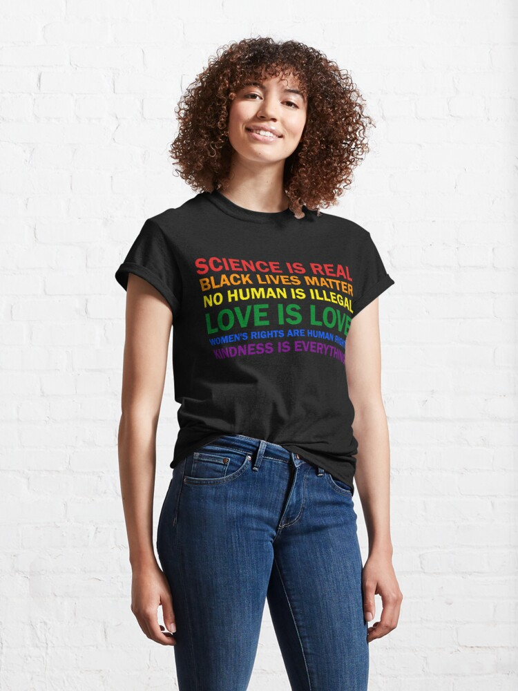 Alternate view of Science is real! Black lives matter! No human is illegal! Love is love! Women's rights are human rights! Kindness is everything! Shirt  T-Shirt Women Men Classic T-Shirt