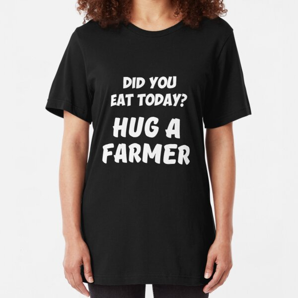 Did You Eat Today Hug a Farmer Rancher Slim Fit T-Shirt