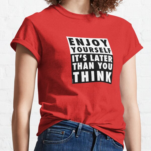 ENJOY YOURSELF, IT'S LATER THAN YOU THINK [RED BACKGROUND] Classic T-Shirt
