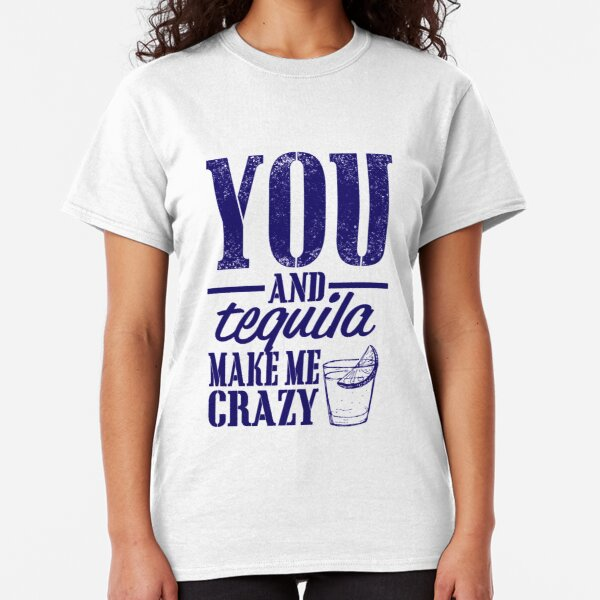 You and Tequila Make Me Crazy Funny Drinking and Attitude Tshirt