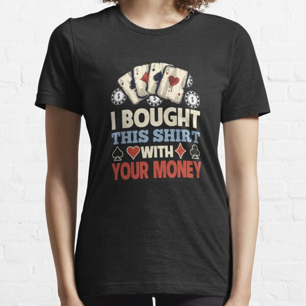 I Bought This Shirt With Your Poker Money Essential T-Shirt