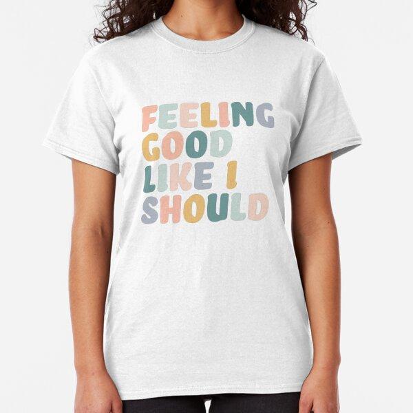 Feeling Good Like I Should  Classic T-Shirt