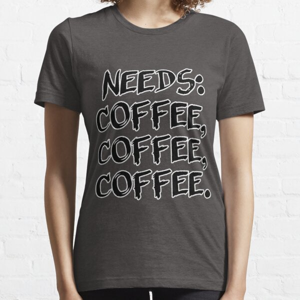 Needs: coffee, coffee, coffee. Essential T-Shirt