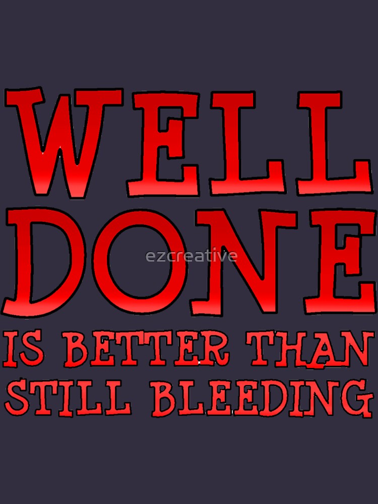 Well-Done is Better than Still-Bleeding by ezcreative