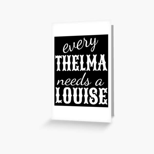 every Thelma needs a Louise Greeting Card
