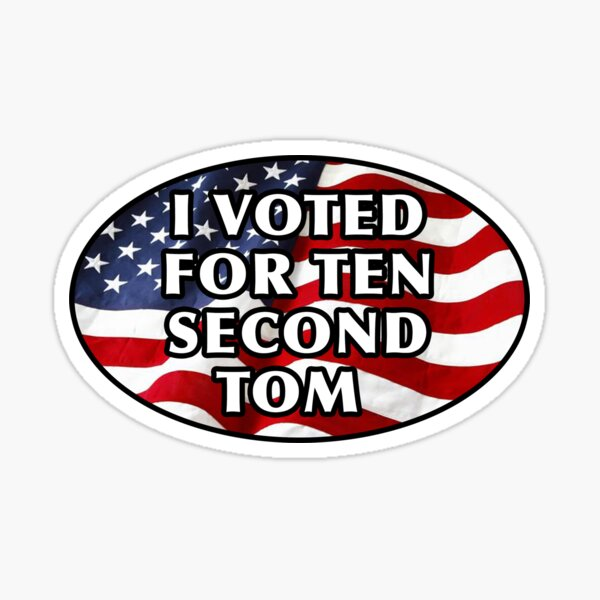 I Voted for Ten Second Tom! 10 Second Tom Sticker