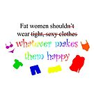 Fat Women Should Wear What Makes Them Happy by StephOBrien