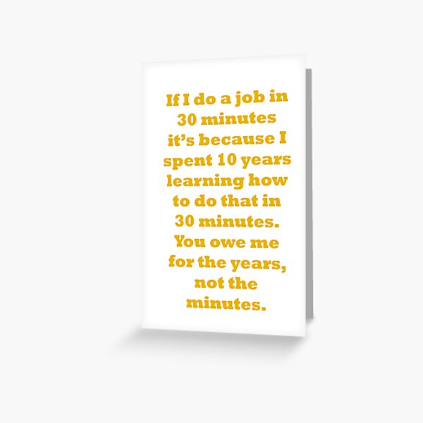 If I do a job in 30 mins, I spent 10 years learning it Greeting Card