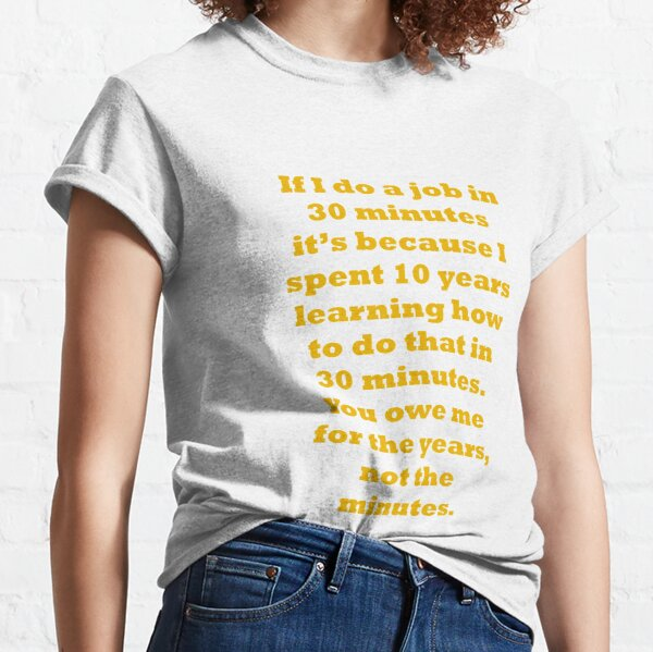If I do a job in 30 mins, I spent 10 years learning it Classic T-Shirt