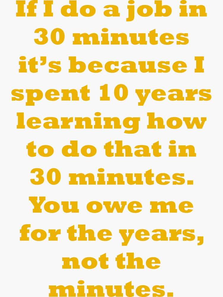 If I do a job in 30 mins, I spent 10 years learning it by santoshputhran