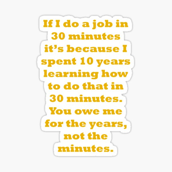 If I do a job in 30 mins, I spent 10 years learning it Sticker