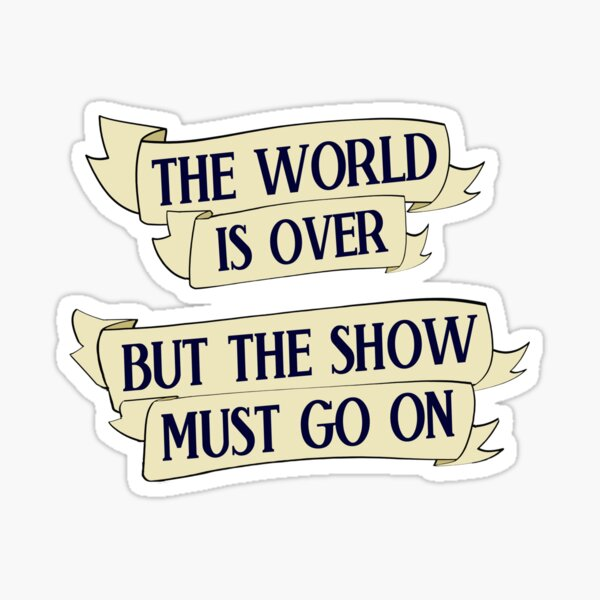 THE WORLD IS OVER BUT THE SHOW MUST GO ON Sticker