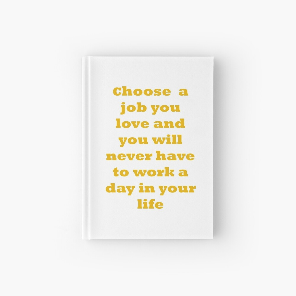 Choose a job you love, and you will never have to work a day in your life. Hardcover Journal
