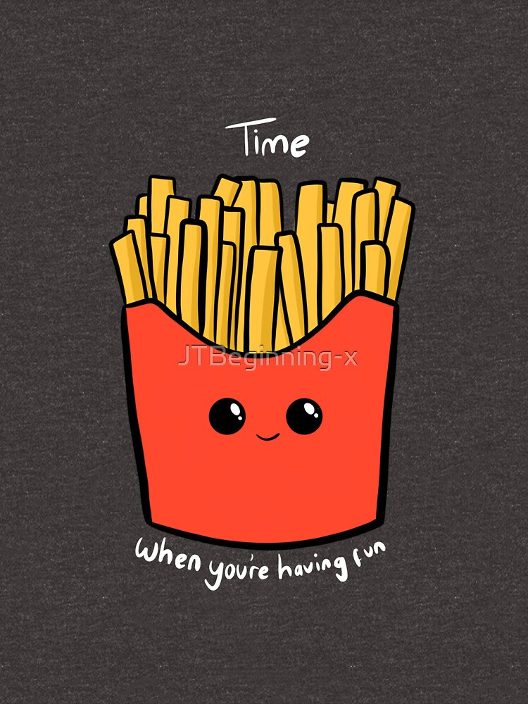 Time Fries when you're having fun by JTBeginning-x
