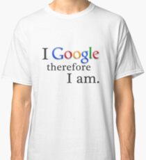 I Google, Therefore I Am Classic T-Shirt