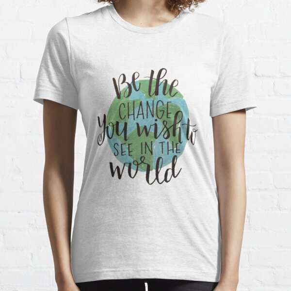 be the change you wish to see in the world Essential T-Shirt