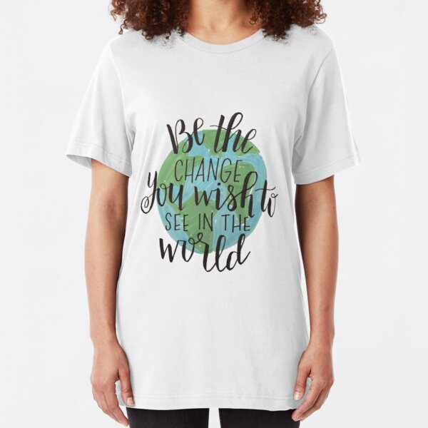 be the change you wish to see in the world Slim Fit T-Shirt