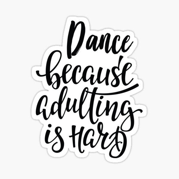 Dance Because Adulting Is Hard Best Dancer Ever. Dance Life. Sticker