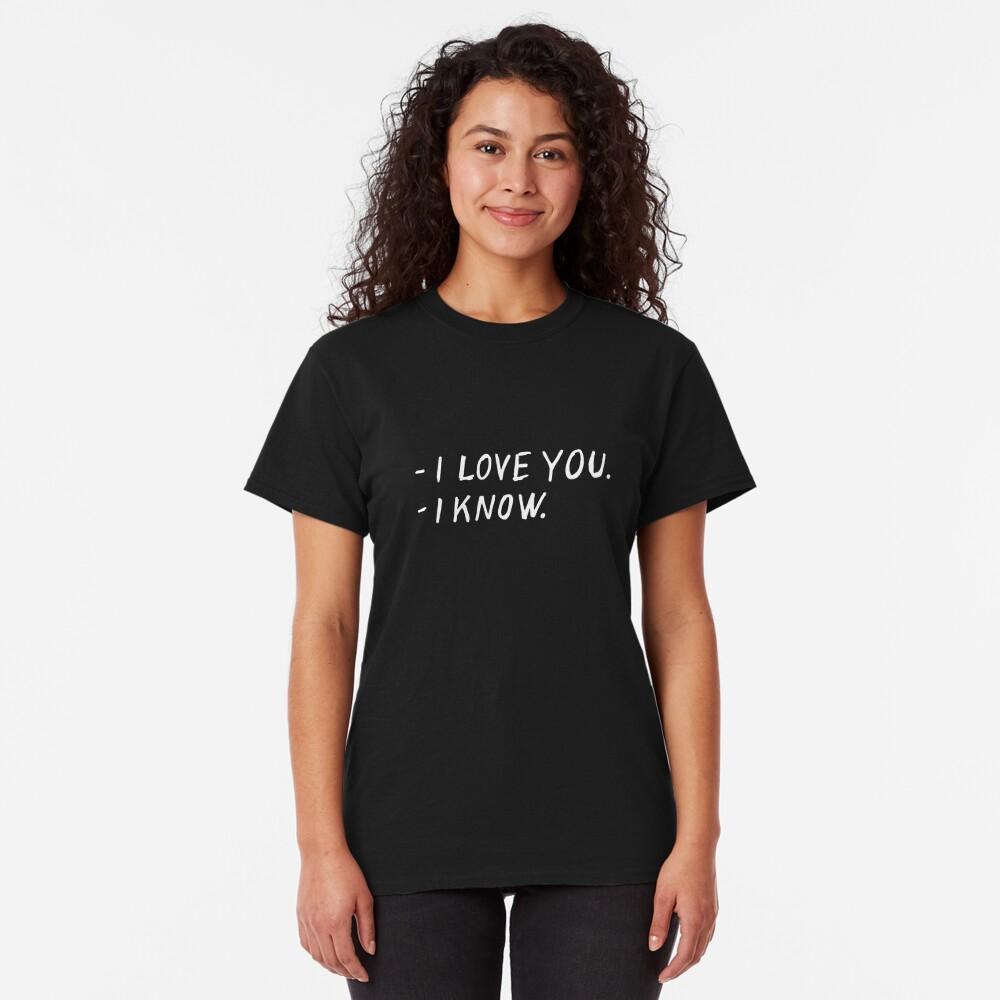 I love you. I know. Classic T-Shirt