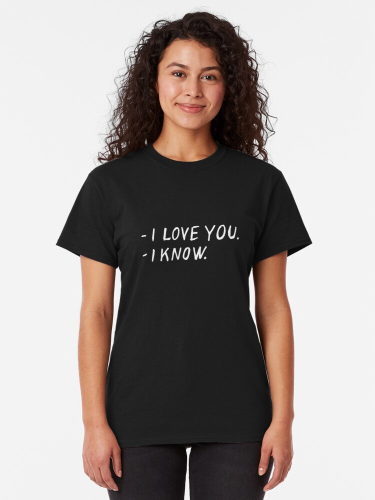 Alternate view of I love you. I know. Classic T-Shirt