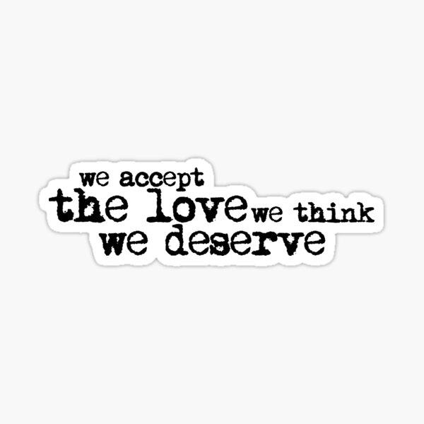 We accept the love we think we deserve. (Version 1, in black) Sticker