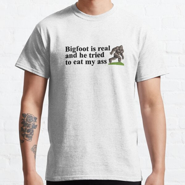 Bigfoot is real and he tried to eat my ass Classic T-Shirt