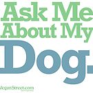 Ask Me About My Dog. by VeganStreet
