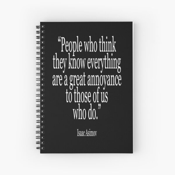 Isaac, Asimov, People who think they know everything are a great annoyance to those of us who do. Spiral Notebook
