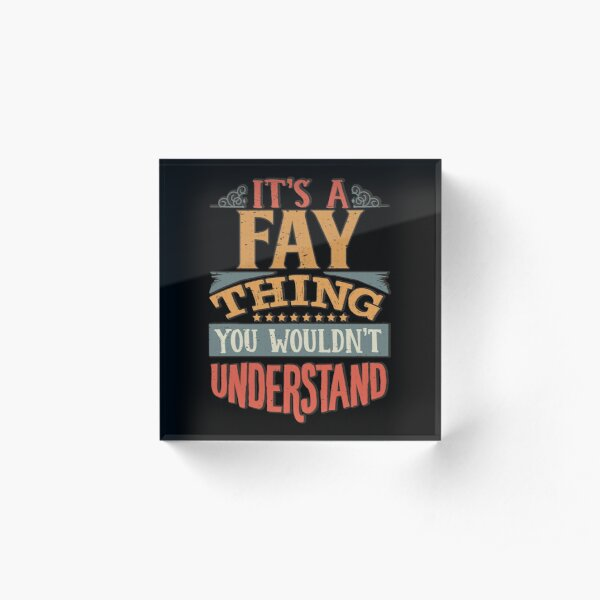 Fay Name -  Its A Fay Thing You Wouldnt Understand - Gift For Fay Acrylic Block