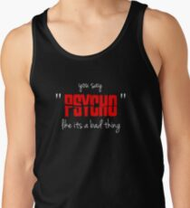 """You say """"psycho"""" like its a bad thing Tank Top"""