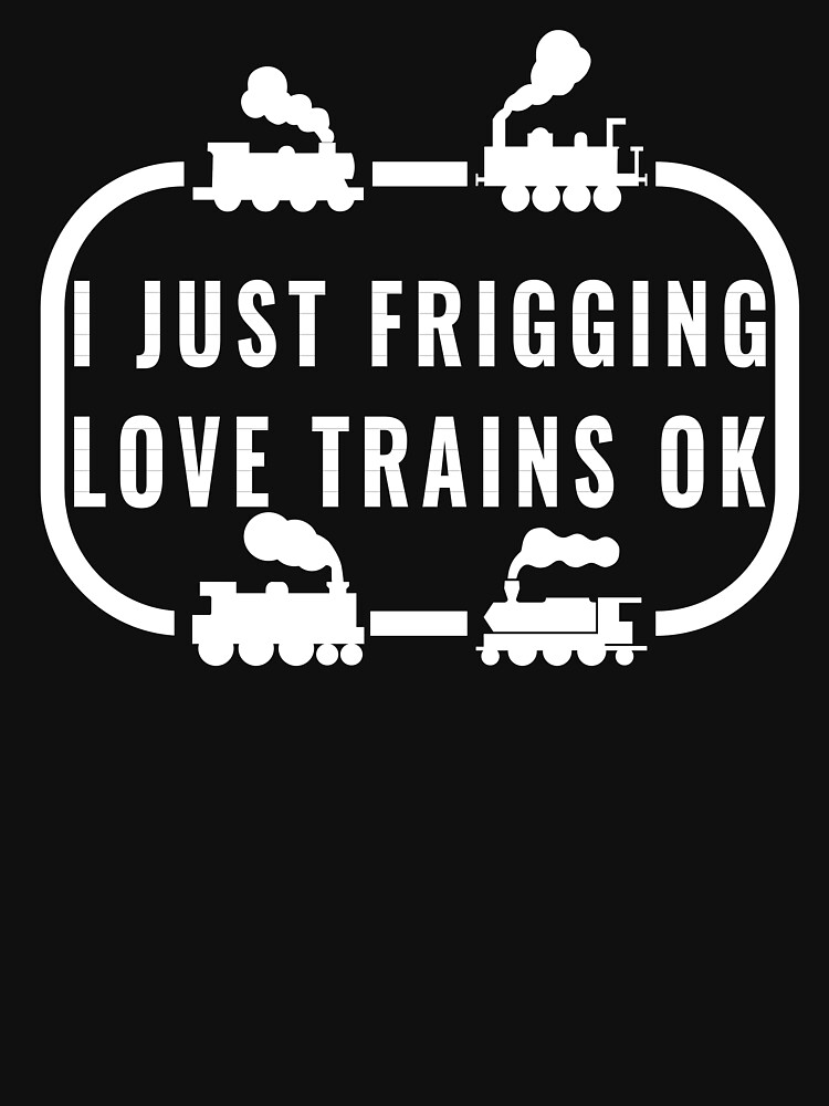 I Just Frigging Love Trains Ok by troy1969