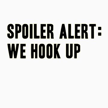Spoiler Alert: We Hook Up (black lettering) by diculousdesigns