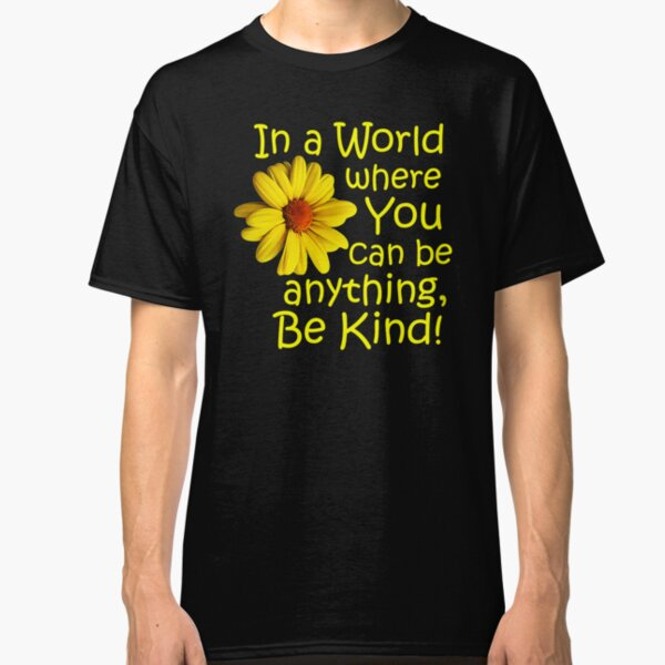In a world where you can be anything, be kind! Classic T-Shirt