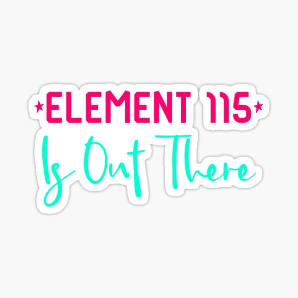 Space Element 115 is Out There Funny Area 51 Quote Sticker