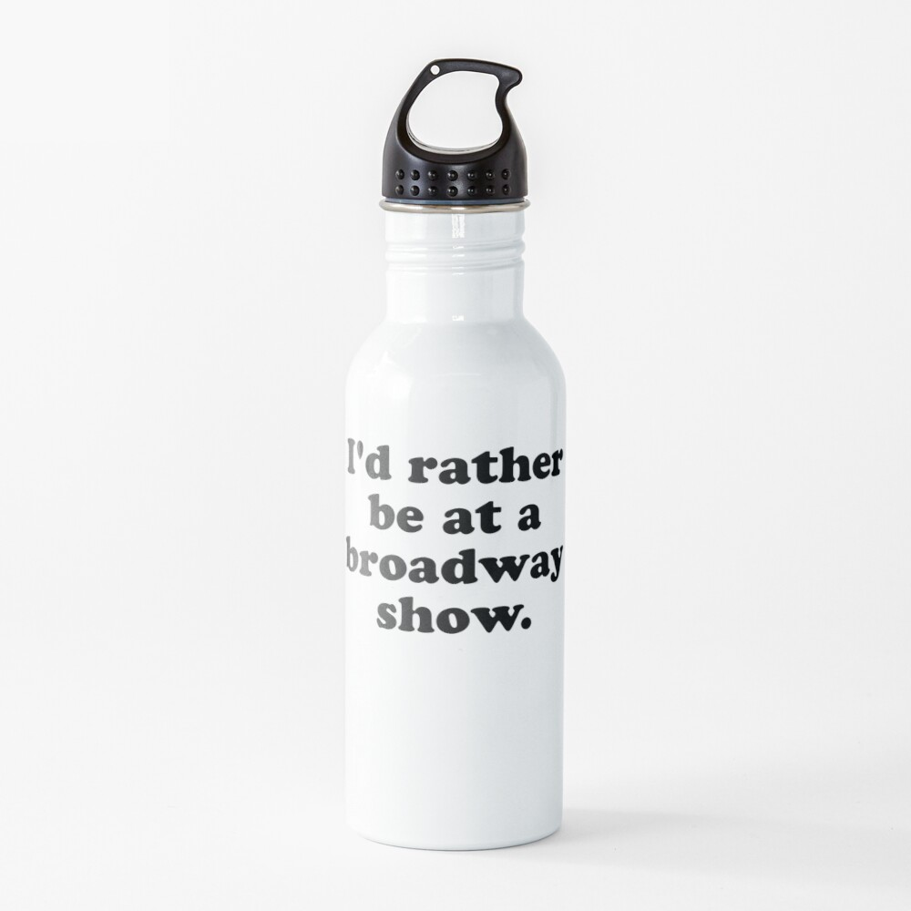 I'd rather be at a broadway show. Water Bottle